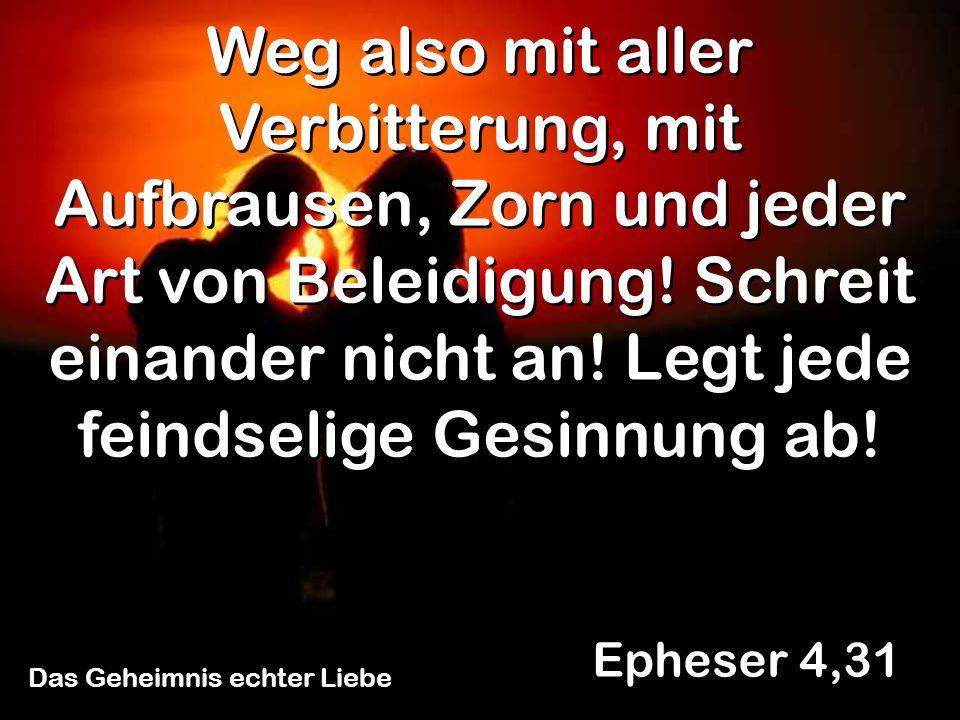 Das Geheimnis echter Liebe Epheser 4,31 Weg also mit aller Verbitterung, mit Aufbrausen, Zorn und jeder Art von Beleidigung! Schreit einander nicht an