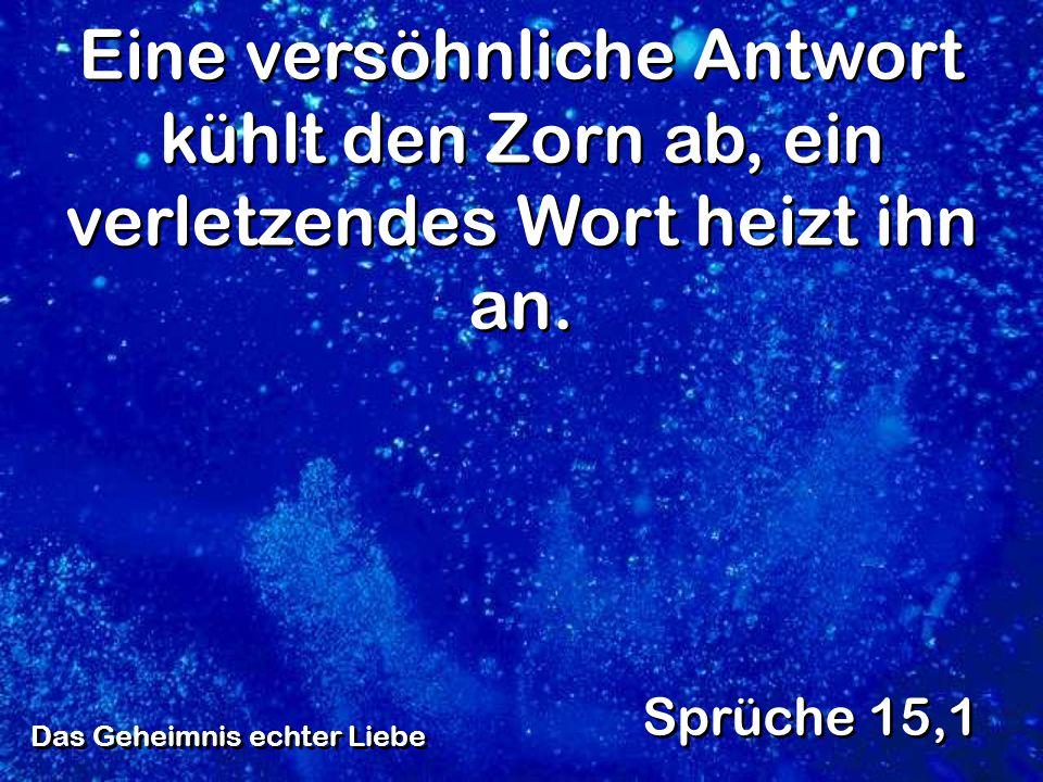 Das Geheimnis echter Liebe Sprüche 15,1 Eine versöhnliche Antwort kühlt den Zorn ab, ein verletzendes Wort heizt ihn an.