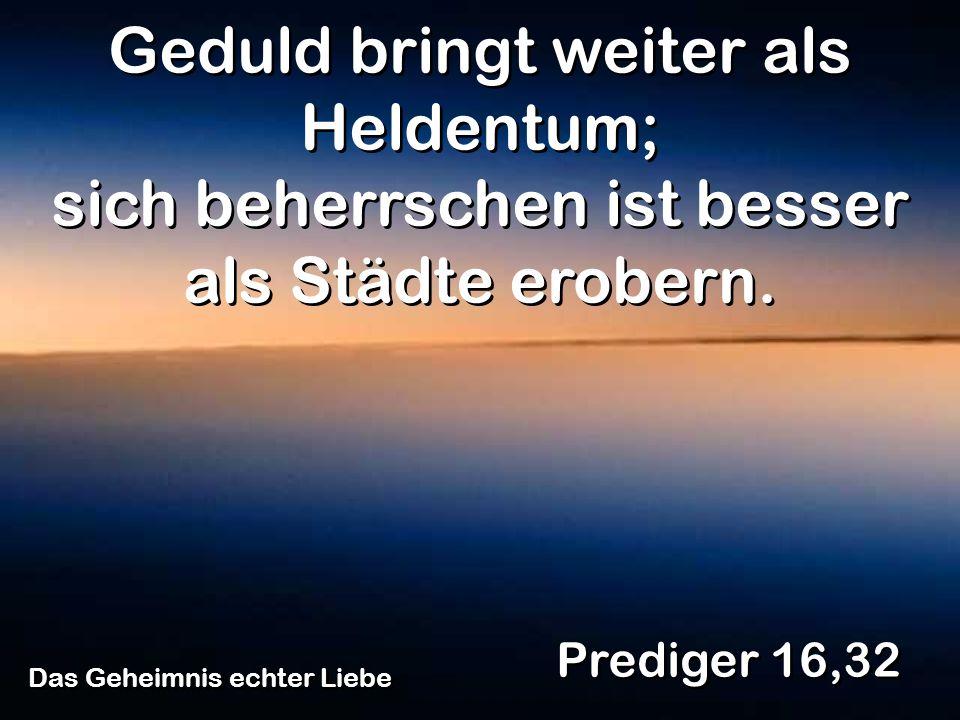 Das Geheimnis echter Liebe Prediger 16,32 Geduld bringt weiter als Heldentum; sich beherrschen ist besser als Städte erobern.