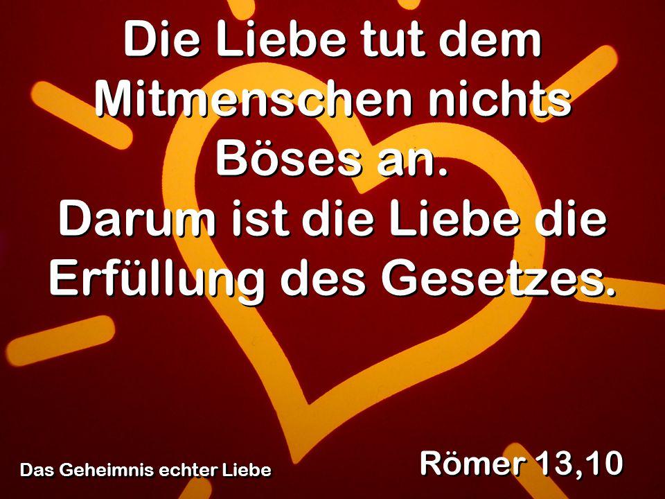 Das Geheimnis echter Liebe Römer 13,10 Die Liebe tut dem Mitmenschen nichts Böses an. Darum ist die Liebe die Erfüllung des Gesetzes.