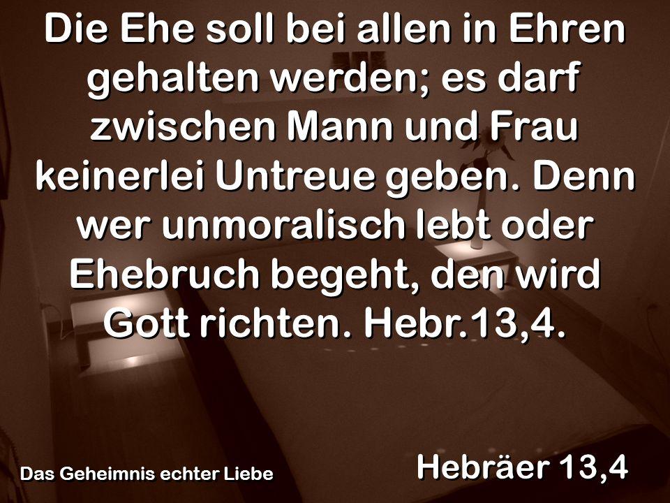 Hebräer 13,4 Die Ehe soll bei allen in Ehren gehalten werden; es darf zwischen Mann und Frau keinerlei Untreue geben. Denn wer unmoralisch lebt oder E