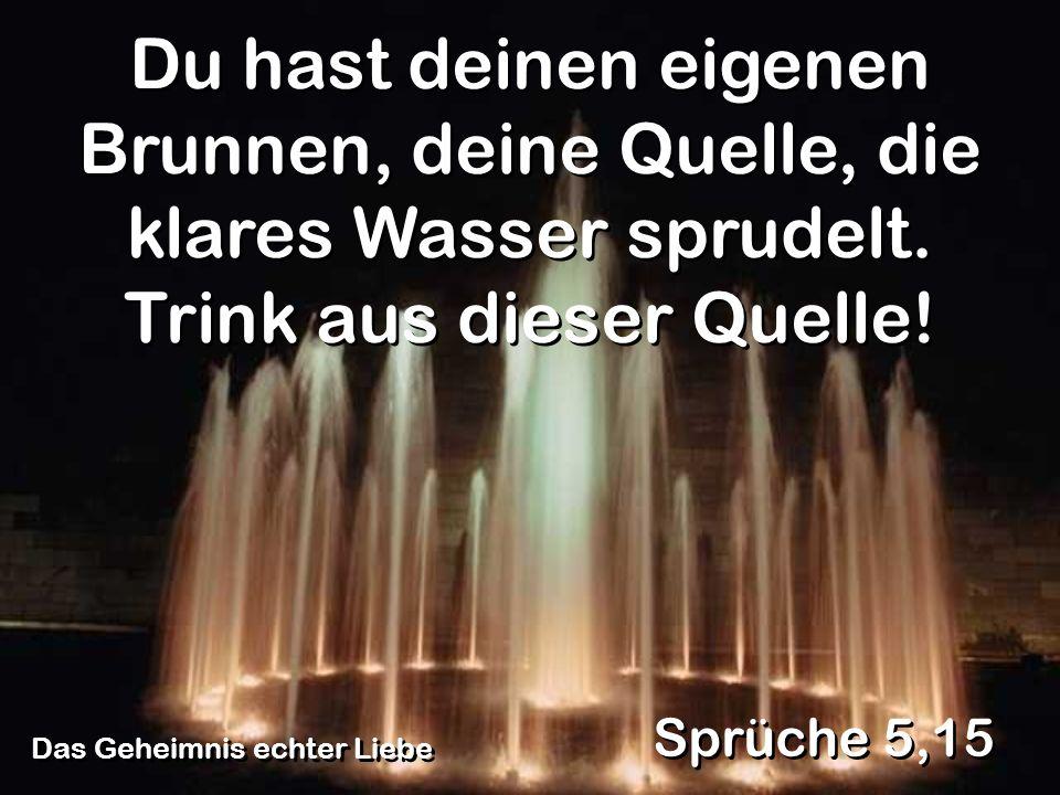 Das Geheimnis echter Liebe Sprüche 5,15 Du hast deinen eigenen Brunnen, deine Quelle, die klares Wasser sprudelt. Trink aus dieser Quelle!