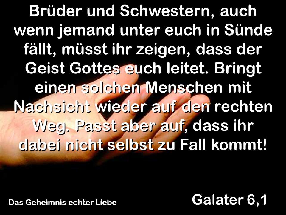 Das Geheimnis echter Liebe Galater 6,1 Brüder und Schwestern, auch wenn jemand unter euch in Sünde fällt, müsst ihr zeigen, dass der Geist Gottes euch