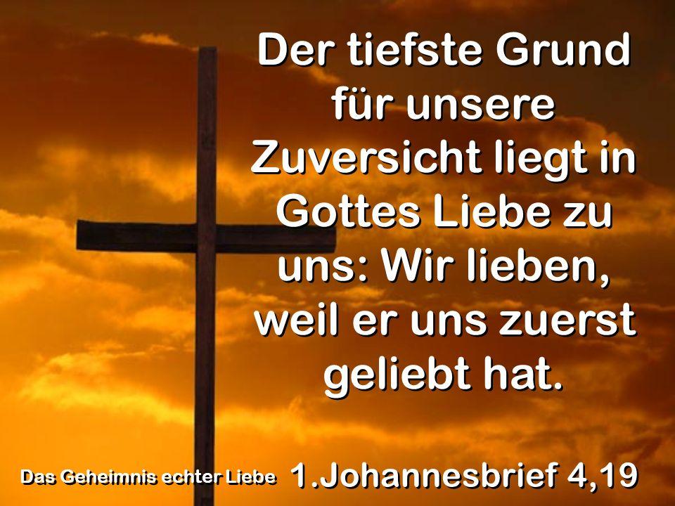 1.Johannesbrief 4,19 Der tiefste Grund für unsere Zuversicht liegt in Gottes Liebe zu uns: Wir lieben, weil er uns zuerst geliebt hat.