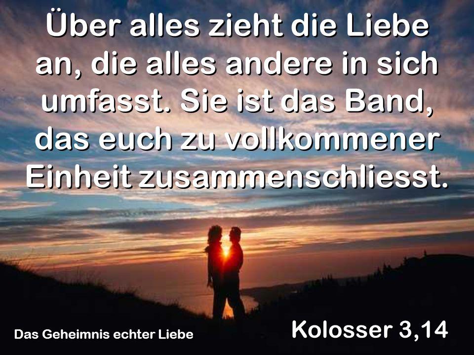Das Geheimnis echter Liebe Kolosser 3,14 Über alles zieht die Liebe an, die alles andere in sich umfasst. Sie ist das Band, das euch zu vollkommener E