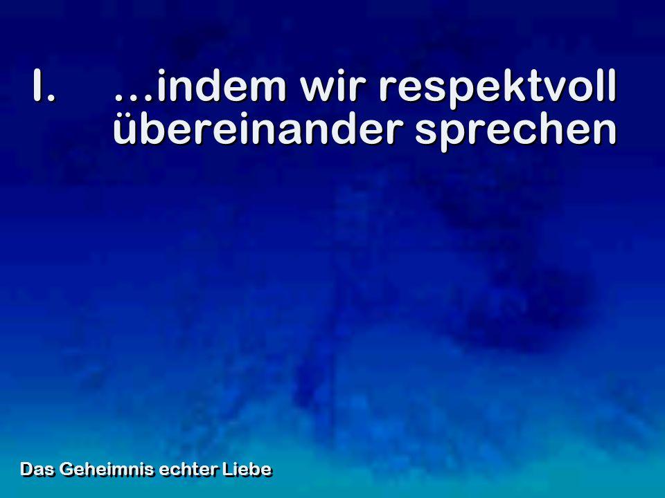 I.…indem wir respektvoll übereinander sprechen Das Geheimnis echter Liebe