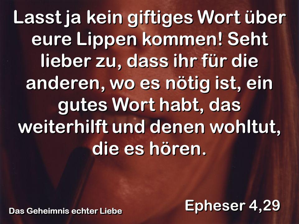 Das Geheimnis echter Liebe Epheser 4,29 Lasst ja kein giftiges Wort über eure Lippen kommen! Seht lieber zu, dass ihr für die anderen, wo es nötig ist