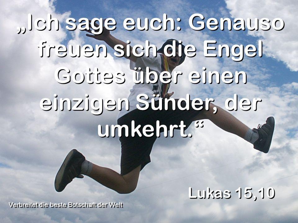 Ich sage euch: Genauso freuen sich die Engel Gottes über einen einzigen Sünder, der umkehrt. Lukas 15,10 Verbreitet die beste Botschaft der Welt