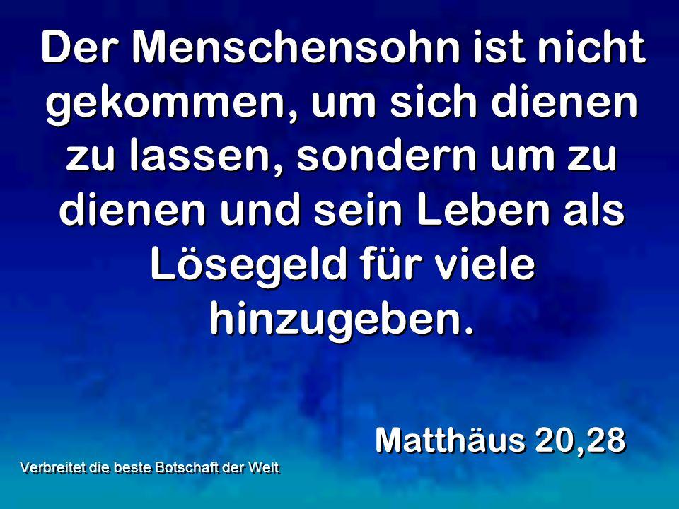 Der Menschensohn ist nicht gekommen, um sich dienen zu lassen, sondern um zu dienen und sein Leben als Lösegeld für viele hinzugeben. Matthäus 20,28 V