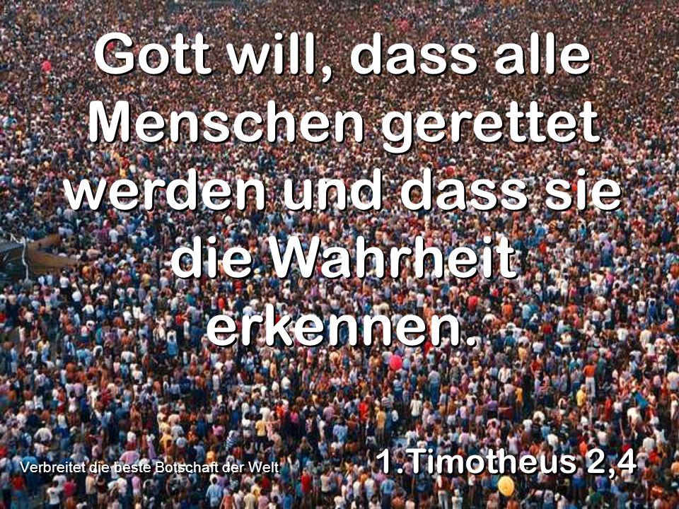 Gott will, dass alle Menschen gerettet werden und dass sie die Wahrheit erkennen. 1.Timotheus 2,4 Verbreitet die beste Botschaft der Welt