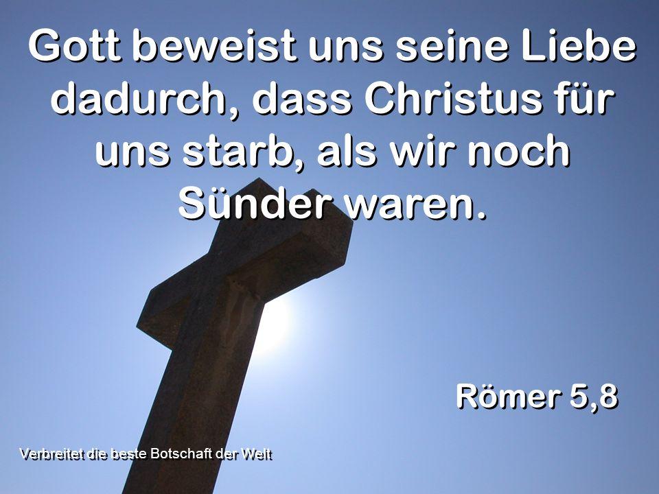 Gott beweist uns seine Liebe dadurch, dass Christus für uns starb, als wir noch Sünder waren. Römer 5,8 Verbreitet die beste Botschaft der Welt