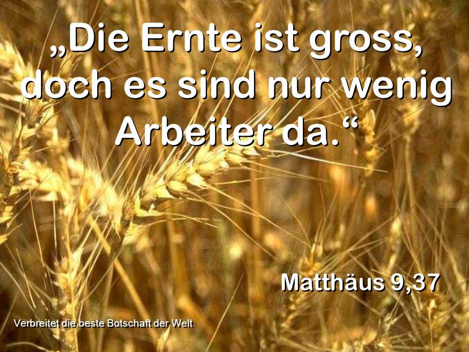 Die Ernte ist gross, doch es sind nur wenig Arbeiter da. Matthäus 9,37 Verbreitet die beste Botschaft der Welt