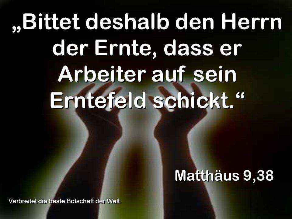Bittet deshalb den Herrn der Ernte, dass er Arbeiter auf sein Erntefeld schickt. Matthäus 9,38 Verbreitet die beste Botschaft der Welt