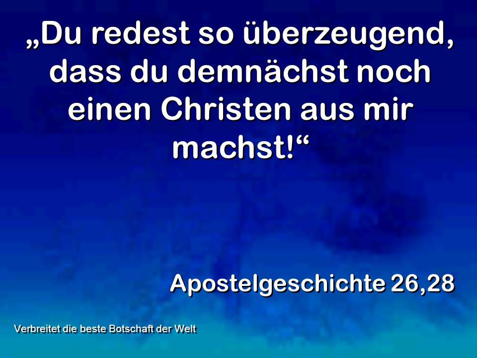 Du redest so überzeugend, dass du demnächst noch einen Christen aus mir machst! Apostelgeschichte 26,28 Verbreitet die beste Botschaft der Welt