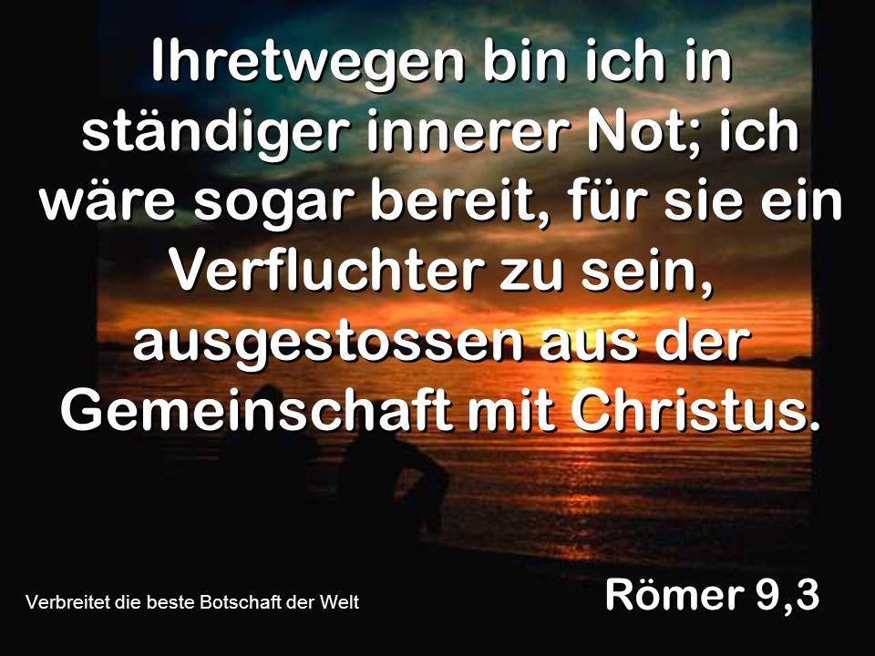 Ihretwegen bin ich in ständiger innerer Not; ich wäre sogar bereit, für sie ein Verfluchter zu sein, ausgestossen aus der Gemeinschaft mit Christus. R