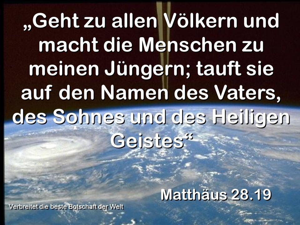 Geht zu allen Völkern und macht die Menschen zu meinen Jüngern; tauft sie auf den Namen des Vaters, des Sohnes und des Heiligen Geistes Matthäus 28.19