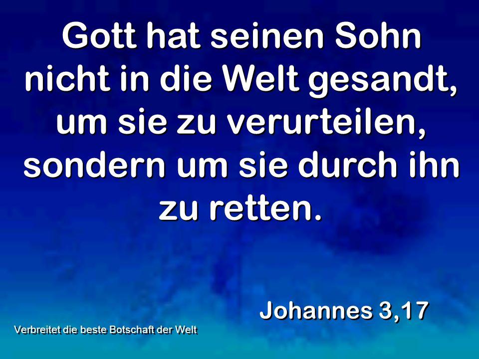 Gott hat seinen Sohn nicht in die Welt gesandt, um sie zu verurteilen, sondern um sie durch ihn zu retten. Johannes 3,17 Verbreitet die beste Botschaf
