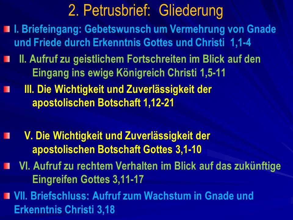 2. Petrusbrief: Gliederung I. Briefeingang: Gebetswunsch um Vermehrung von Gnade und Friede durch Erkenntnis Gottes und Christi 1,1-4 II. Aufruf zu ge
