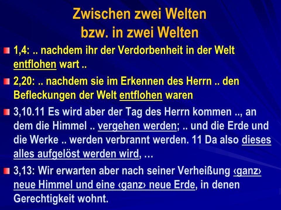 Zwischen zwei Welten bzw. in zwei Welten 1,4:.. nachdem ihr der Verdorbenheit in der Welt entflohen wart.. 2,20:.. nachdem sie im Erkennen des Herrn..