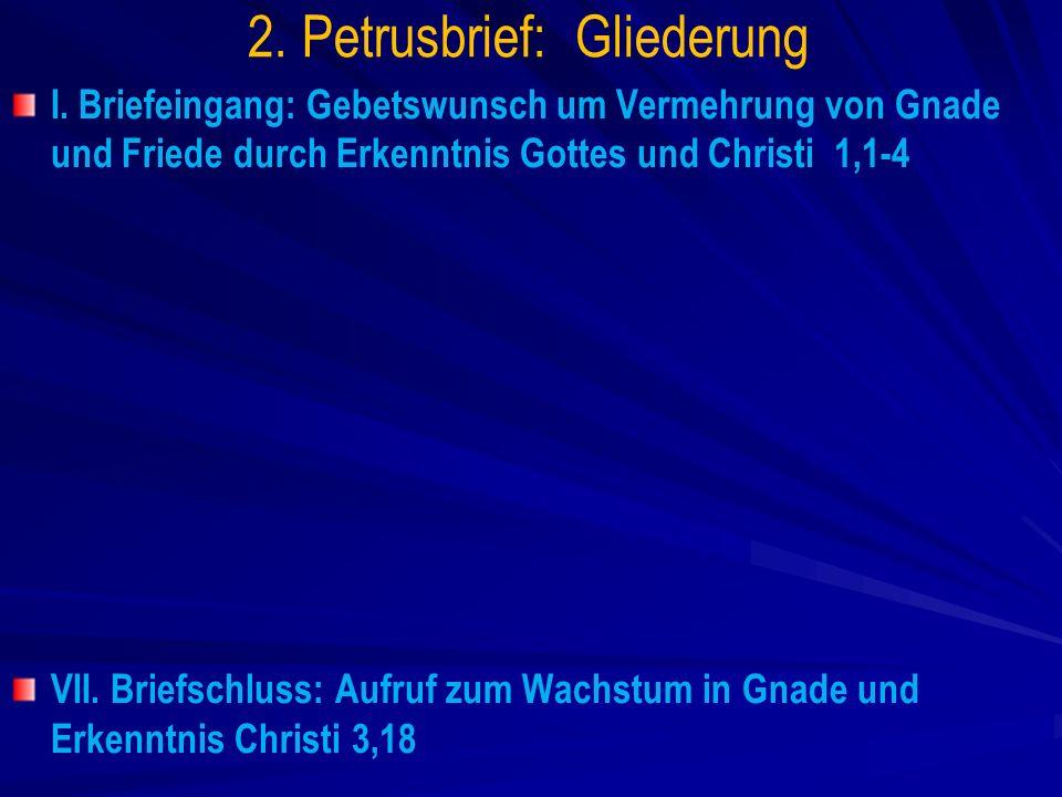 2. Petrusbrief: Gliederung I. Briefeingang: Gebetswunsch um Vermehrung von Gnade und Friede durch Erkenntnis Gottes und Christi 1,1-4 VII. Briefschlus