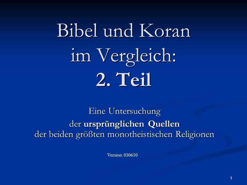 1 Bibel und Koran im Vergleich: 2. Teil Eine Untersuchung der ursprünglichen Quellen der beiden größten monotheistischen Religionen Version: 030610