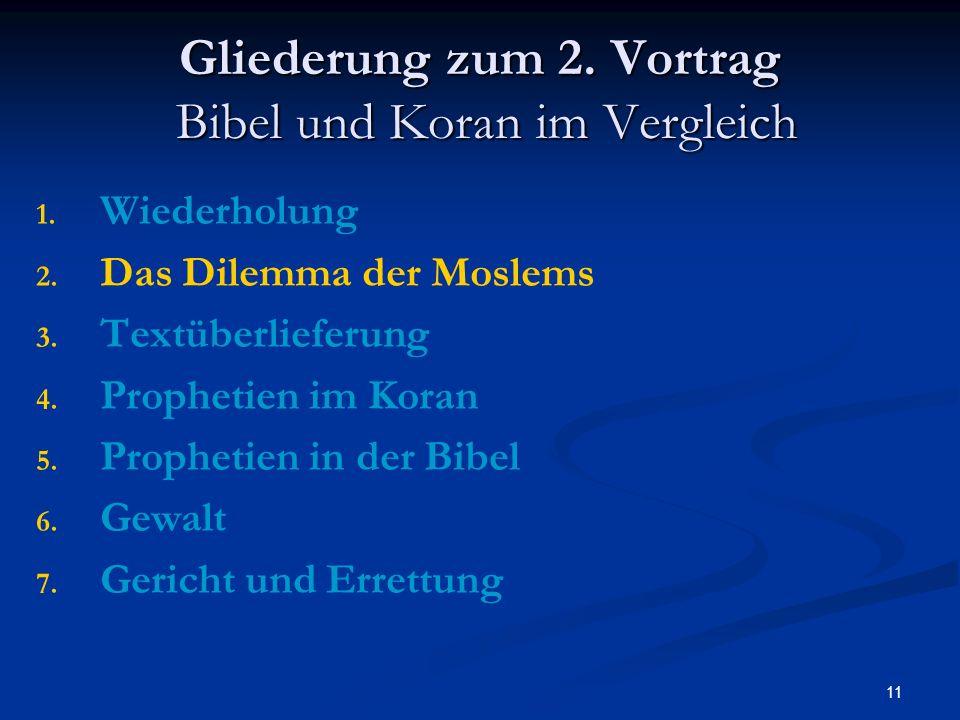 11 Gliederung zum 2. Vortrag Bibel und Koran im Vergleich 1. 1. Wiederholung 2. 2. Das Dilemma der Moslems 3. 3. Textüberlieferung 4. 4. Prophetien im