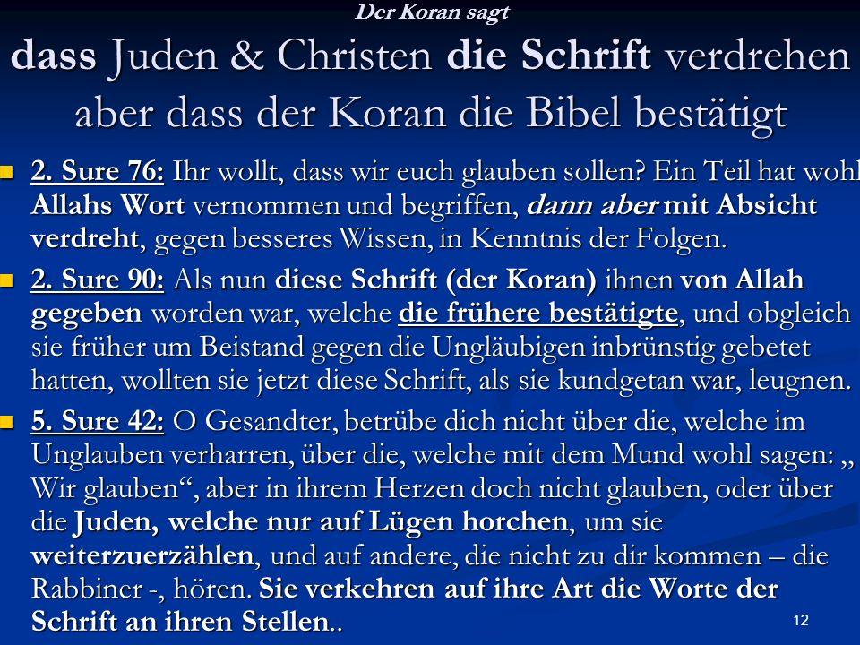 12 Der Koran sagt dass Juden & Christen die Schrift verdrehen aber dass der Koran die Bibel bestätigt 2. Sure 76: Ihr wollt, dass wir euch glauben sol