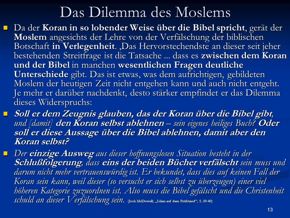 13 Das Dilemma des Moslems Da der Koran in so lobender Weise über die Bibel spricht, gerät der Moslem angesichts der Lehre von der Verfälschung der bi
