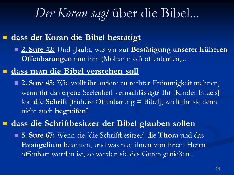 14 Der Koran sagt über die Bibel... dass der Koran die Bibel bestätigt 2. Sure 42: Und glaubt, was wir zur Bestätigung unserer früheren Offenbarungen