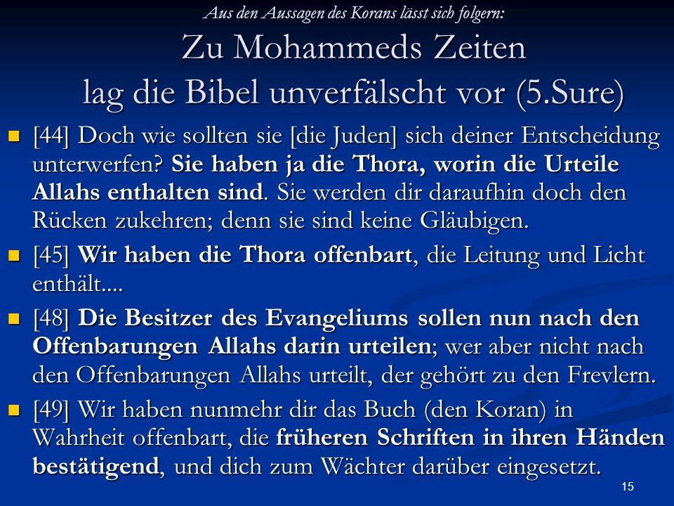 15 Aus den Aussagen des Korans lässt sich folgern: Zu Mohammeds Zeiten lag die Bibel unverfälscht vor (5.Sure) [44] Doch wie sollten sie [die Juden] s