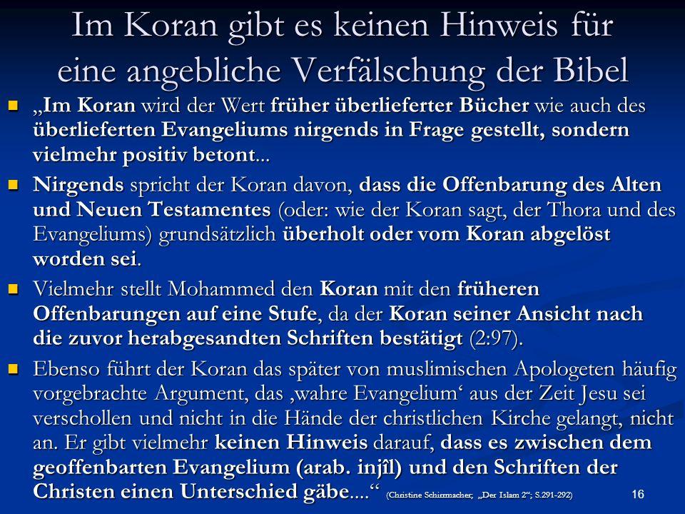 16 Im Koran gibt es keinen Hinweis für eine angebliche Verfälschung der Bibel Im Koran wird der Wert früher überlieferter Bücher wie auch des überlief
