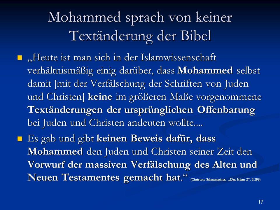 17 Mohammed sprach von keiner Textänderung der Bibel Heute ist man sich in der Islamwissenschaft verhältnismäßig einig darüber, dass Mohammed selbst d