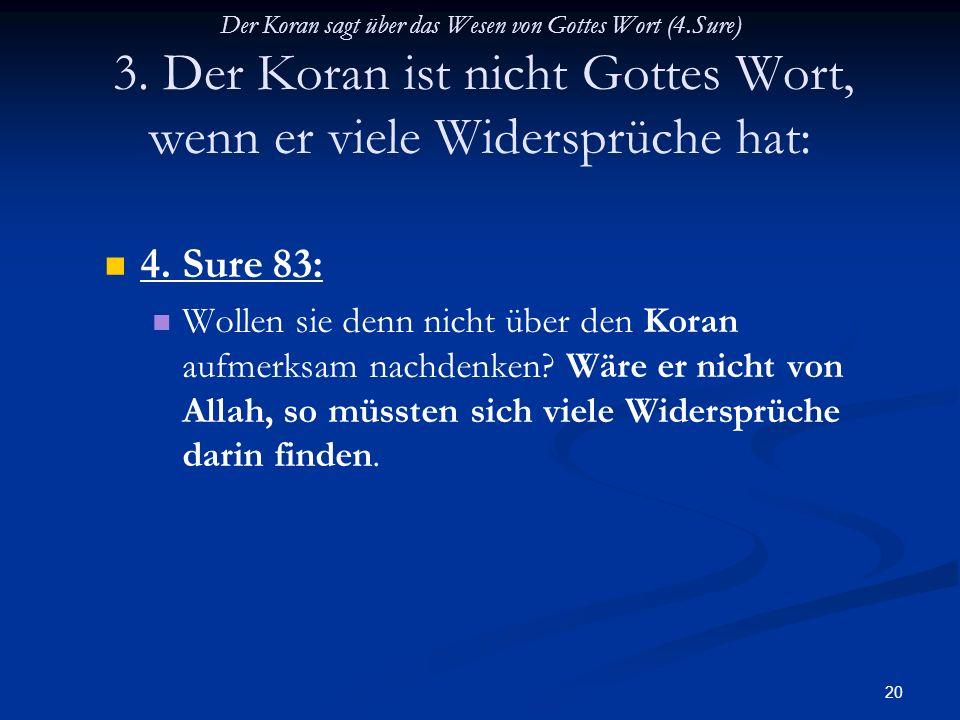 20 Der Koran sagt über das Wesen von Gottes Wort (4.Sure) 3. Der Koran ist nicht Gottes Wort, wenn er viele Widersprüche hat: 4. Sure 83: Wollen sie d