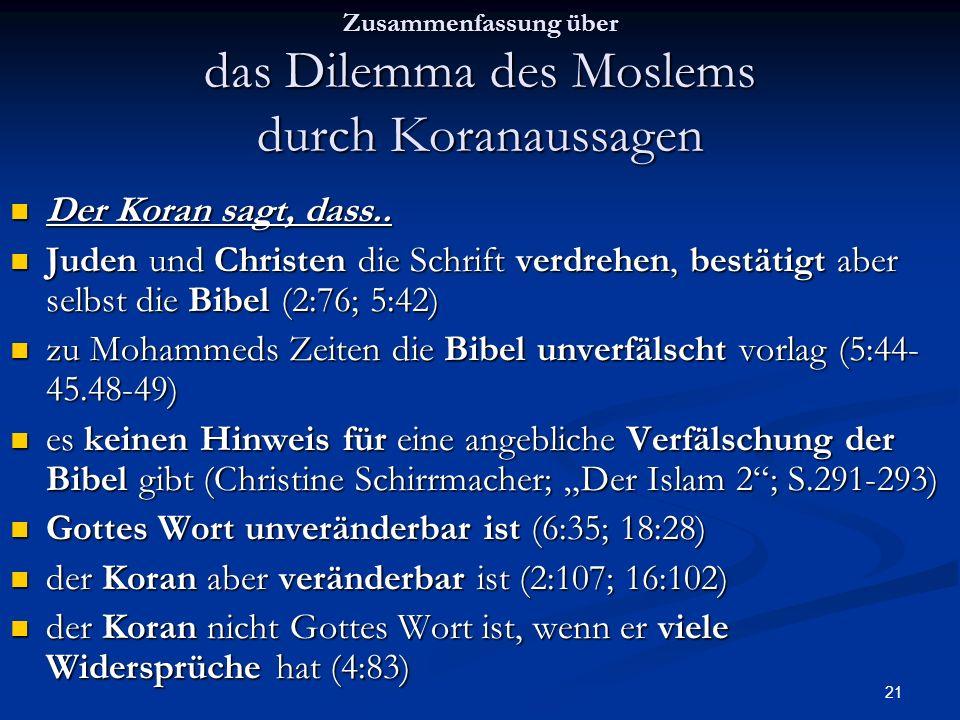21 Zusammenfassung über das Dilemma des Moslems durch Koranaussagen Der Koran sagt, dass.. Der Koran sagt, dass.. Juden und Christen die Schrift verdr