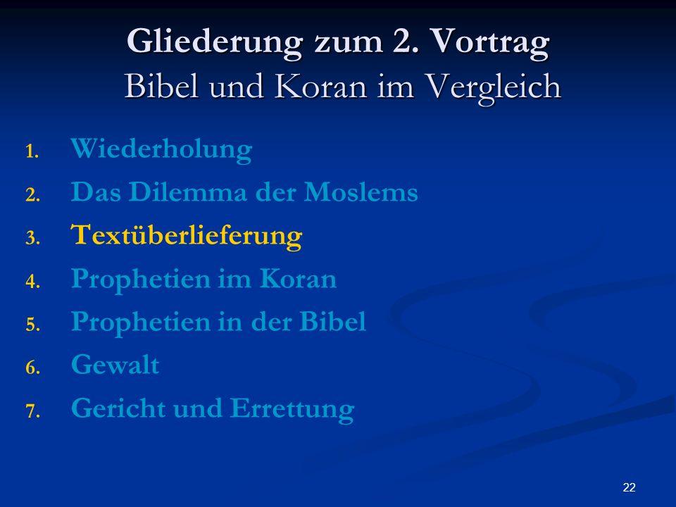 22 Gliederung zum 2. Vortrag Bibel und Koran im Vergleich 1. 1. Wiederholung 2. 2. Das Dilemma der Moslems 3. 3. Textüberlieferung 4. 4. Prophetien im