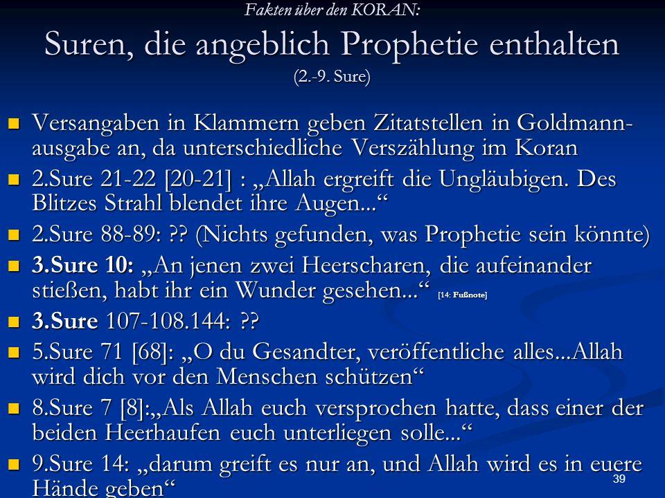 39 Fakten über den KORAN: Suren, die angeblich Prophetie enthalten (2.-9. Sure) Versangaben in Klammern geben Zitatstellen in Goldmann- ausgabe an, da