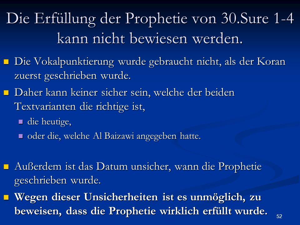 52 Die Erfüllung der Prophetie von 30.Sure 1-4 kann nicht bewiesen werden. Die Vokalpunktierung wurde gebraucht nicht, als der Koran zuerst geschriebe
