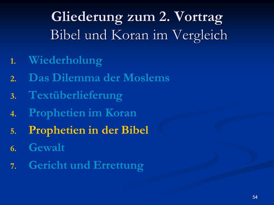 54 Gliederung zum 2. Vortrag Bibel und Koran im Vergleich 1. 1. Wiederholung 2. 2. Das Dilemma der Moslems 3. 3. Textüberlieferung 4. 4. Prophetien im