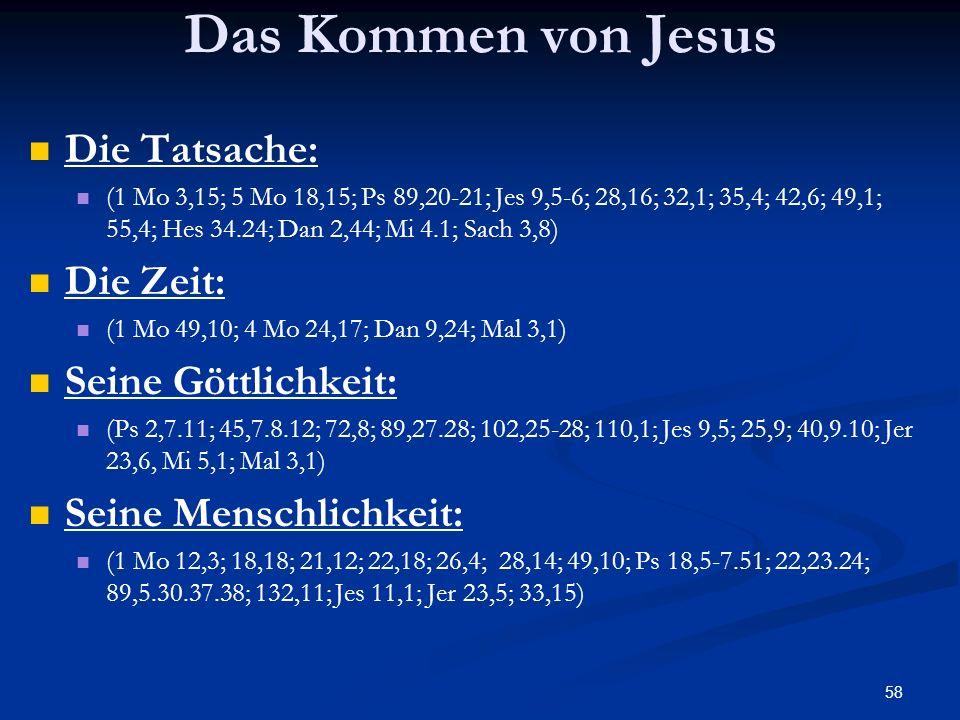 58 Das Kommen von Jesus Die Tatsache: (1 Mo 3,15; 5 Mo 18,15; Ps 89,20-21; Jes 9,5-6; 28,16; 32,1; 35,4; 42,6; 49,1; 55,4; Hes 34.24; Dan 2,44; Mi 4.1