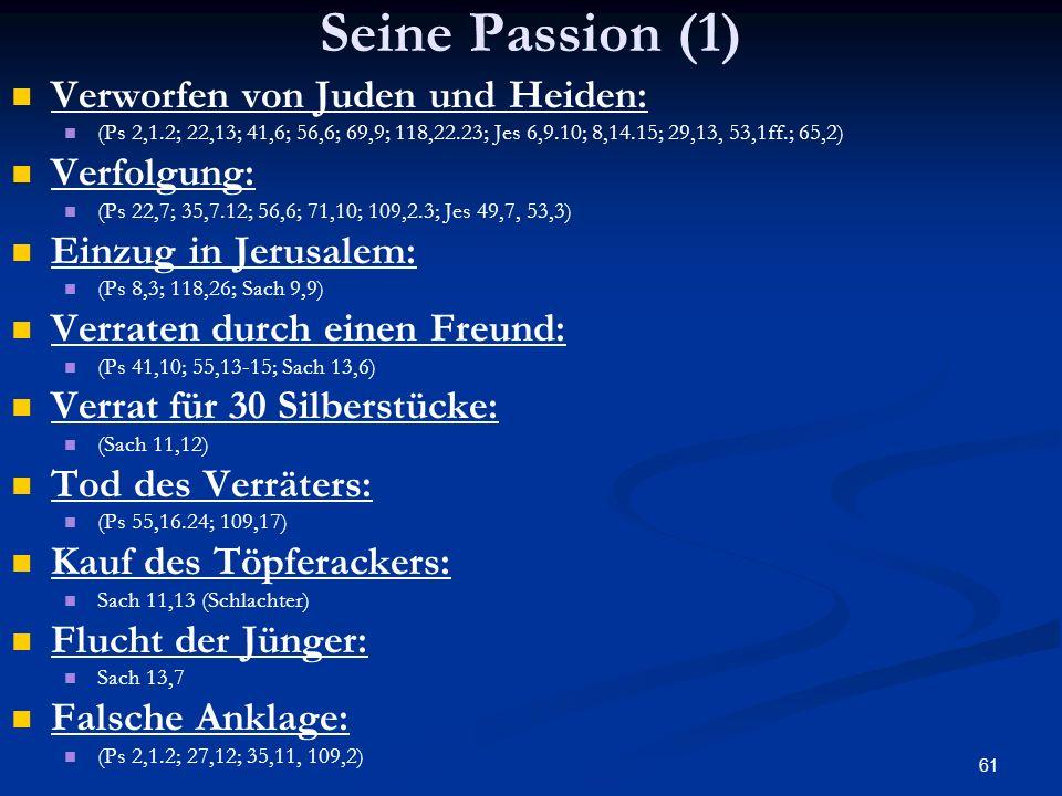 61 Seine Passion (1) Verworfen von Juden und Heiden: (Ps 2,1.2; 22,13; 41,6; 56,6; 69,9; 118,22.23; Jes 6,9.10; 8,14.15; 29,13, 53,1ff.; 65,2) Verfolg