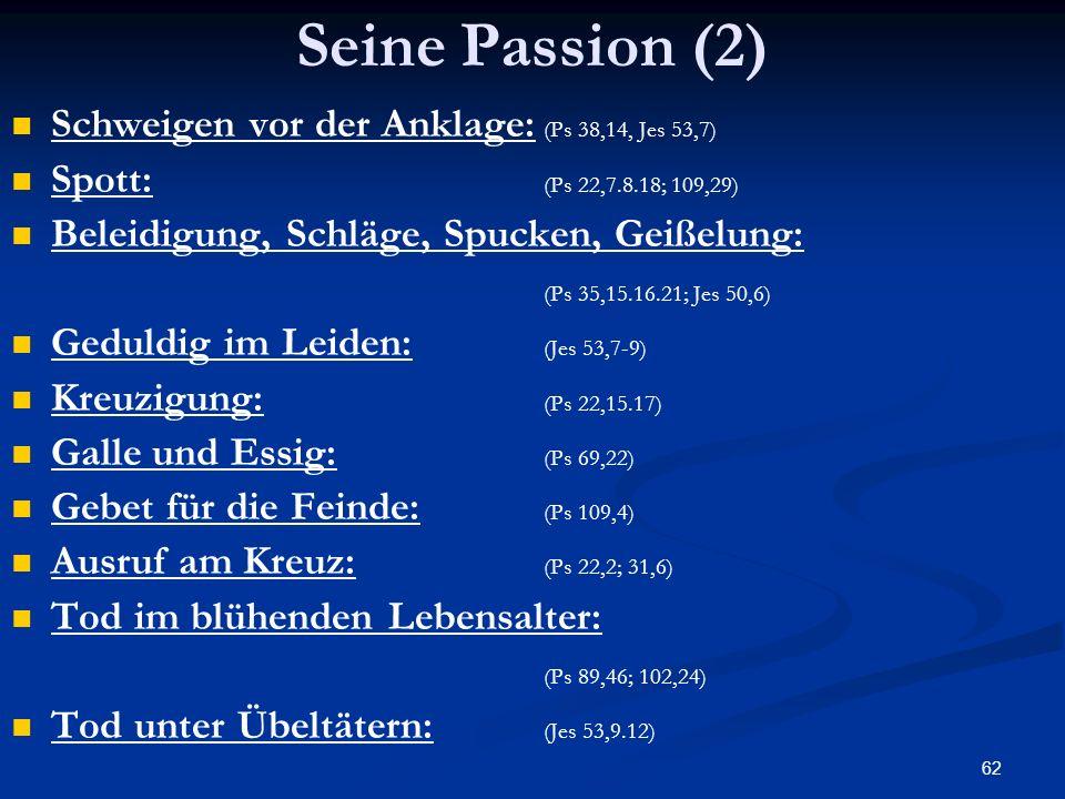 62 Seine Passion (2) Schweigen vor der Anklage: (Ps 38,14, Jes 53,7) Spott: (Ps 22,7.8.18; 109,29) Beleidigung, Schläge, Spucken, Geißelung: (Ps 35,15