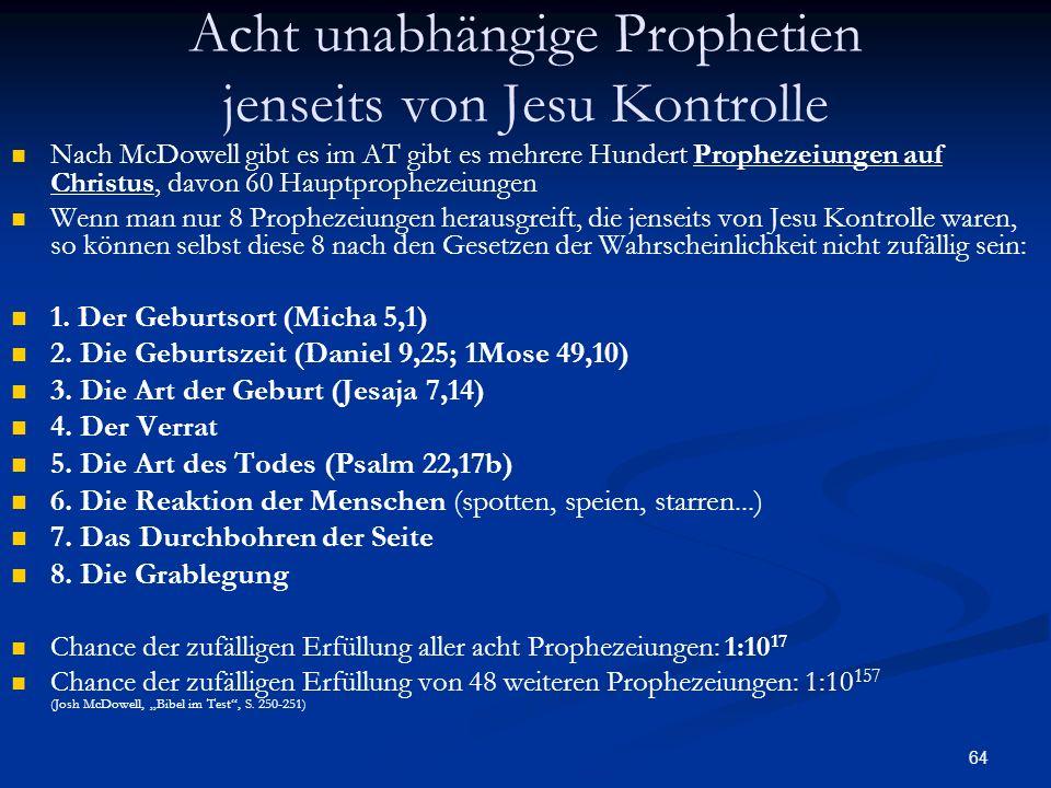 64 Acht unabhängige Prophetien jenseits von Jesu Kontrolle Nach McDowell gibt es im AT gibt es mehrere Hundert Prophezeiungen auf Christus, davon 60 H