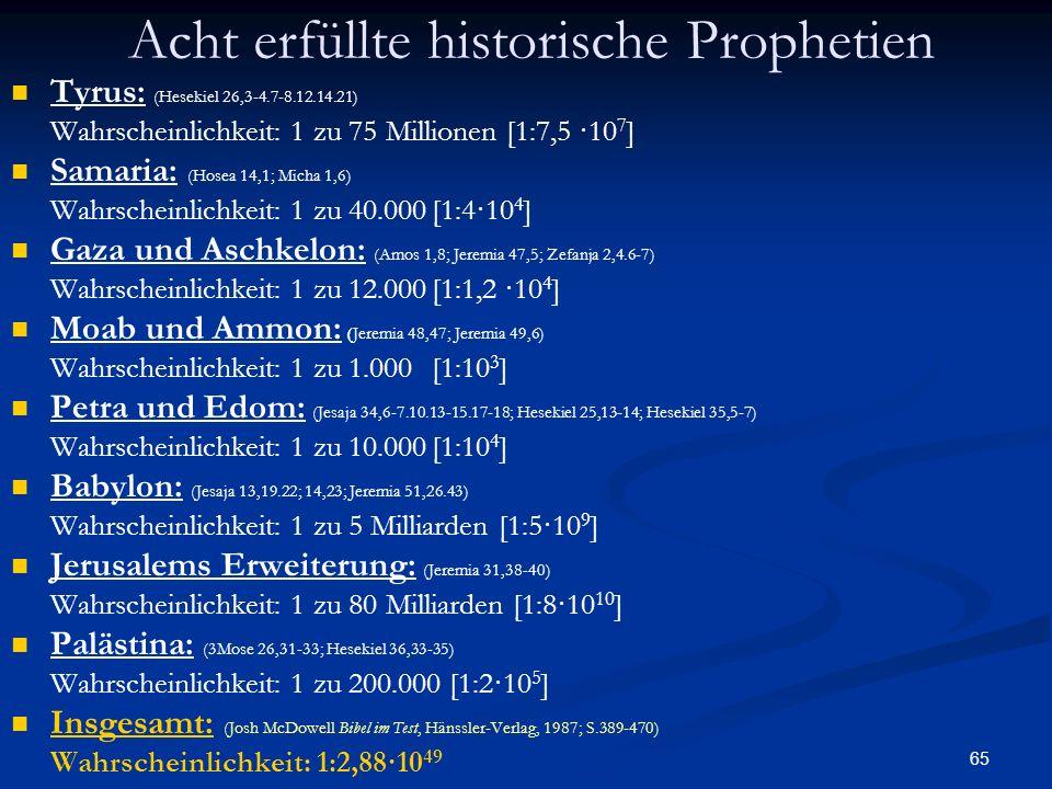 65 Acht erfüllte historische Prophetien Tyrus: (Hesekiel 26,3-4.7-8.12.14.21) Wahrscheinlichkeit: 1 zu 75 Millionen [1:7,5 ·10 7 ] Samaria: (Hosea 14,