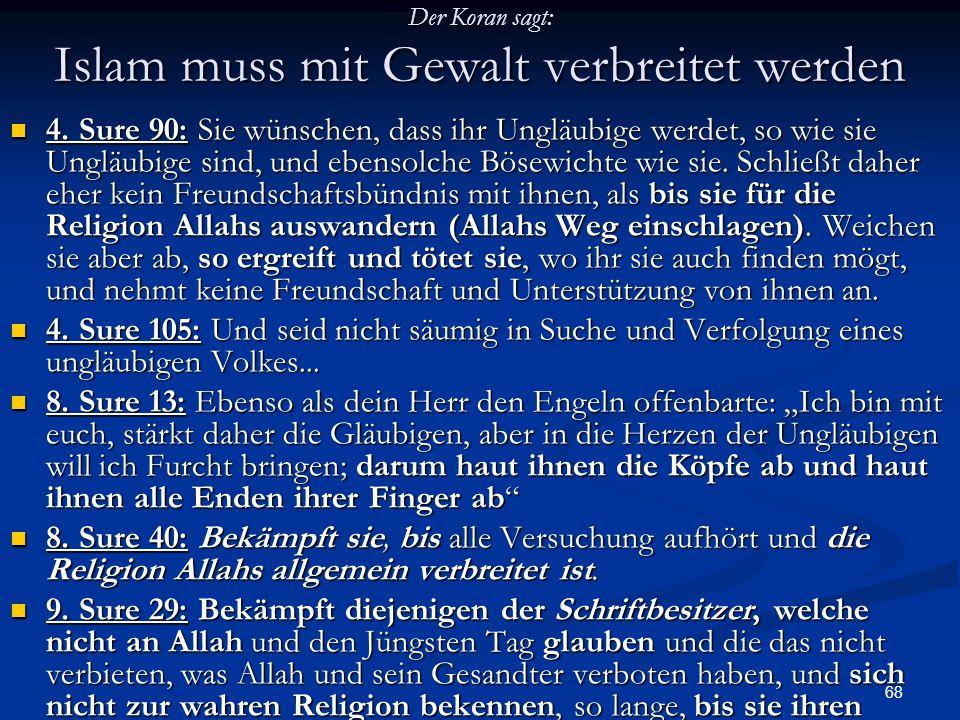 68 Der Koran sagt: Islam muss mit Gewalt verbreitet werden 4. Sure 90: Sie wünschen, dass ihr Ungläubige werdet, so wie sie Ungläubige sind, und ebens
