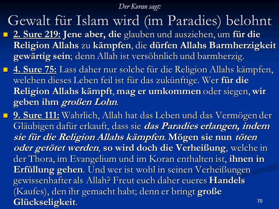 70 Der Koran sagt: Gewalt für Islam wird (im Paradies) belohnt 2. Sure 219: Jene aber, die glauben und ausziehen, um für die Religion Allahs zu kämpfe