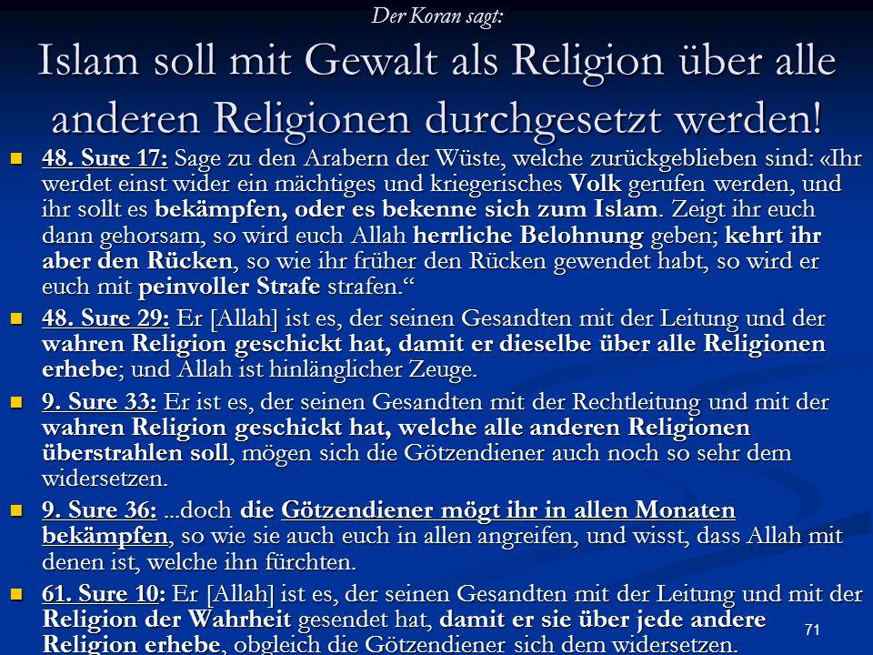 71 Der Koran sagt: Islam soll mit Gewalt als Religion über alle anderen Religionen durchgesetzt werden! 48. Sure 17: Sage zu den Arabern der Wüste, we