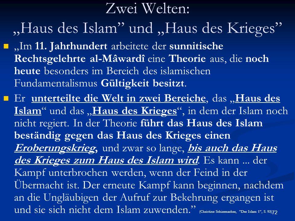 72 Zwei Welten: Haus des Islam und Haus des Krieges Im 11. Jahrhundert arbeitete der sunnitische Rechtsgelehrte al-Mâwardî eine Theorie aus, die noch