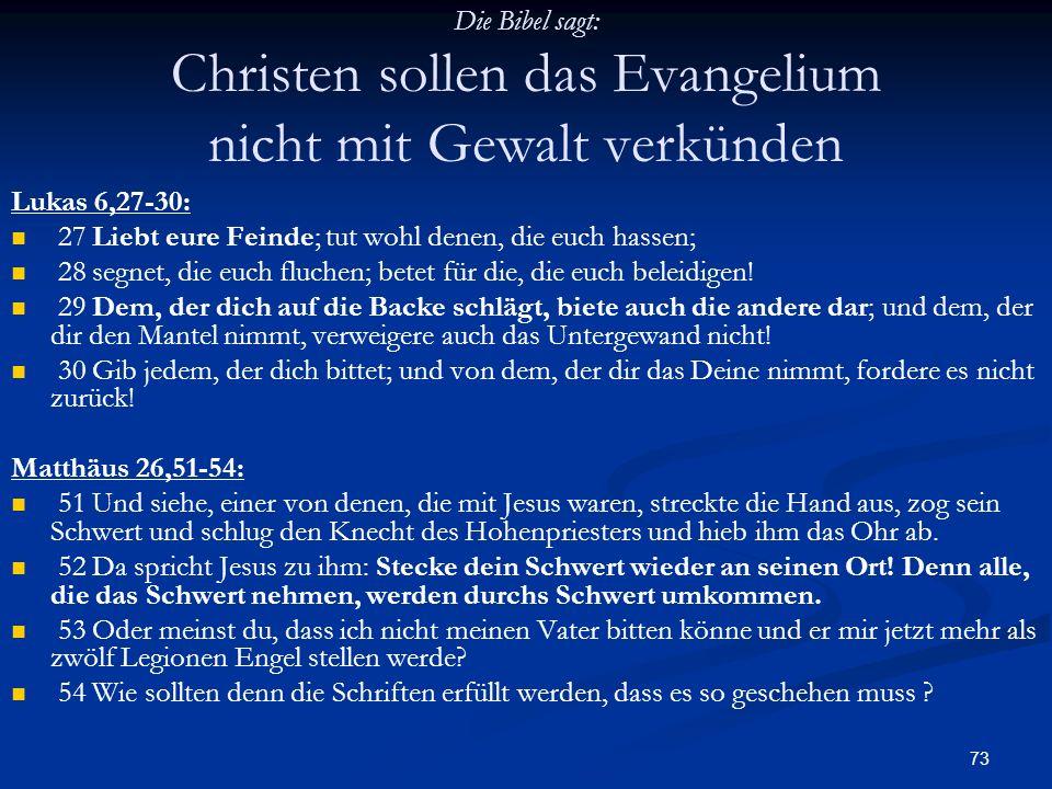 73 Die Bibel sagt: Christen sollen das Evangelium nicht mit Gewalt verkünden Lukas 6,27-30: 27 Liebt eure Feinde; tut wohl denen, die euch hassen; 28
