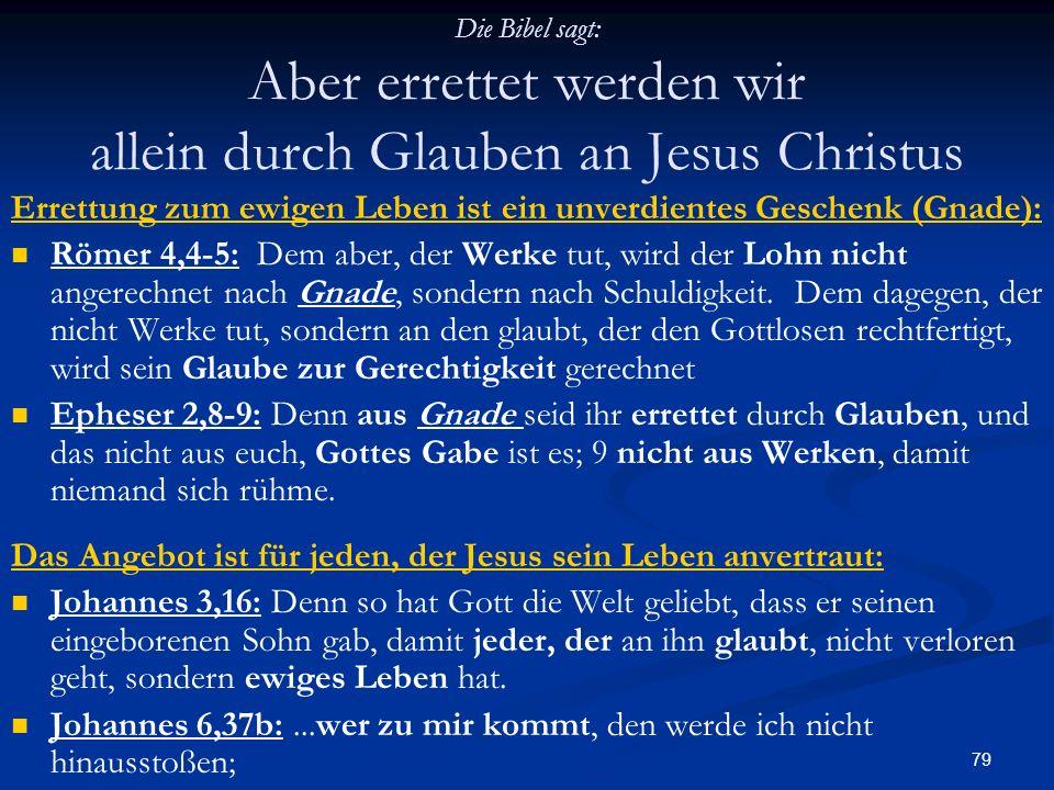 79 Die Bibel sagt: Aber errettet werden wir allein durch Glauben an Jesus Christus Errettung zum ewigen Leben ist ein unverdientes Geschenk (Gnade): R