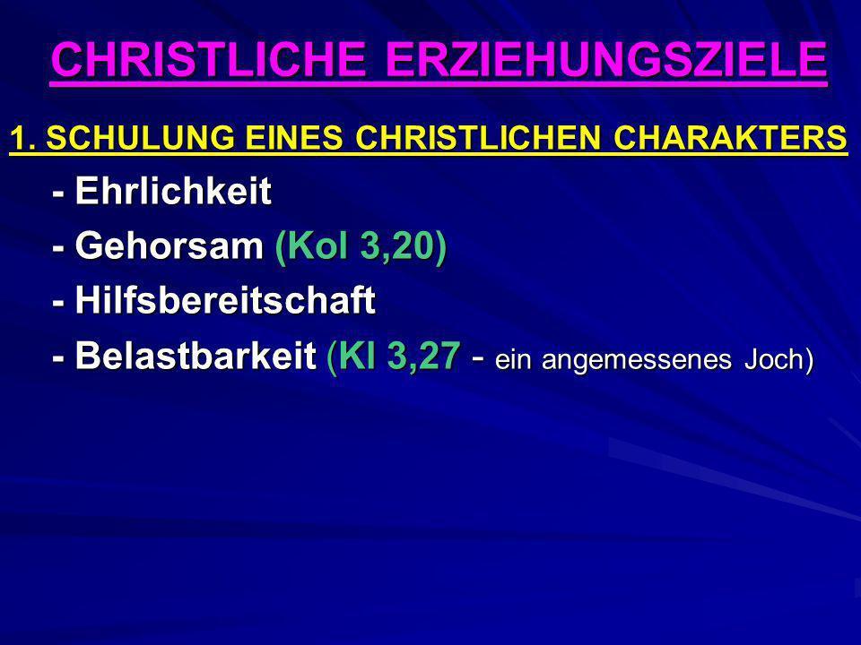 CHRISTLICHE ERZIEHUNGSZIELE 1. SCHULUNG EINES CHRISTLICHEN CHARAKTERS - Ehrlichkeit - Gehorsam (Kol 3,20) - Hilfsbereitschaft - Belastbarkeit (Kl 3,27